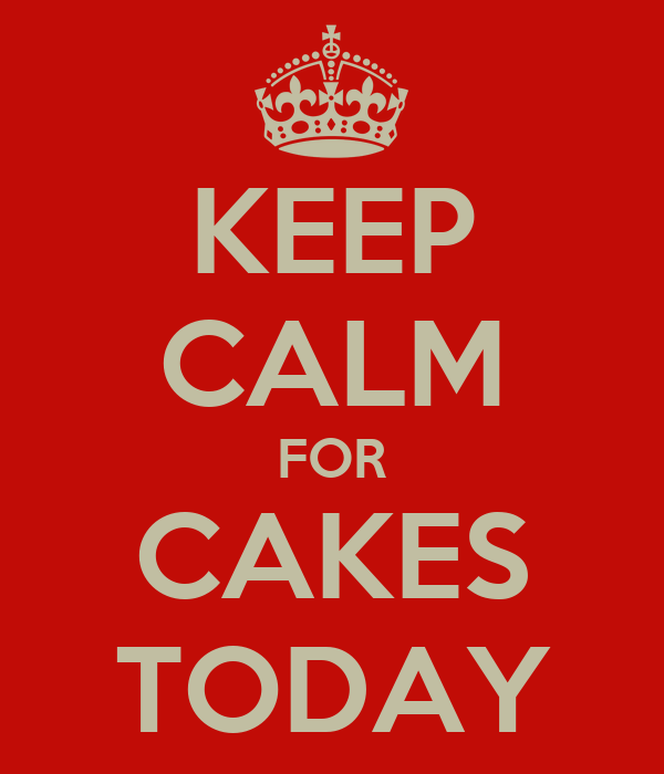 KEEP CALM FOR CAKES TODAY