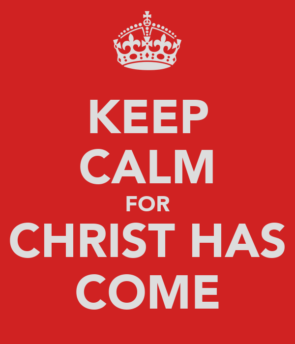 KEEP CALM FOR CHRIST HAS COME