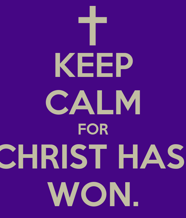KEEP CALM FOR CHRIST HAS  WON.