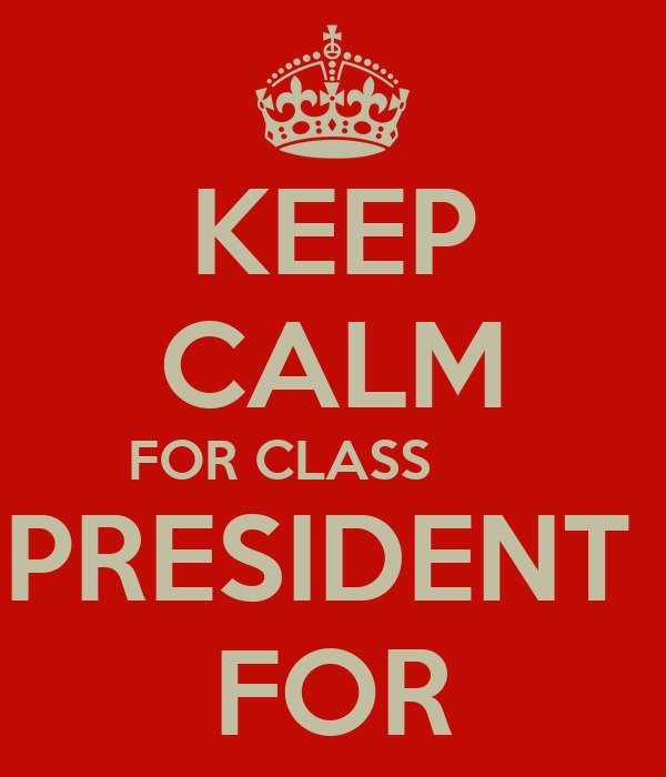 KEEP CALM FOR CLASS        PRESIDENT  FOR