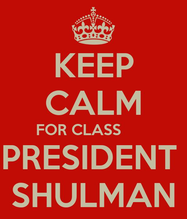 KEEP CALM FOR CLASS        PRESIDENT  SHULMAN
