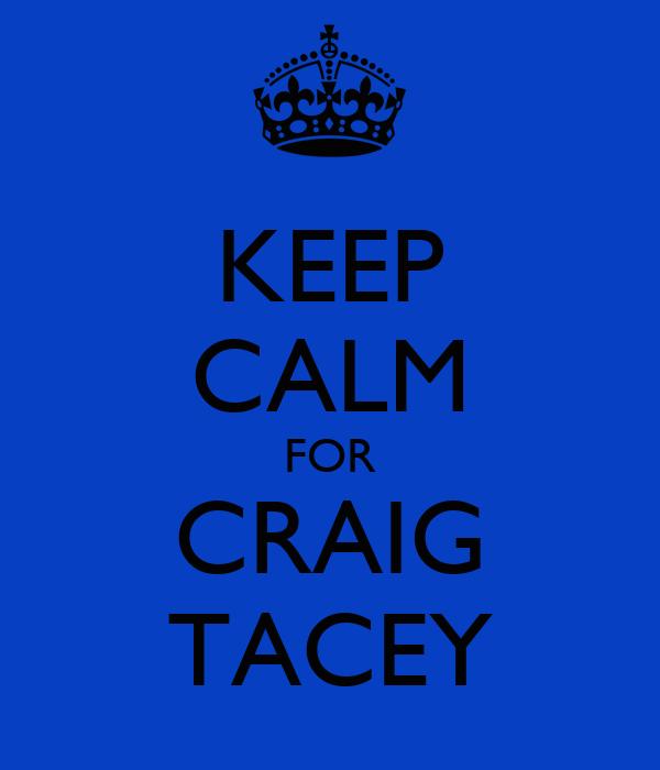 KEEP CALM FOR CRAIG TACEY