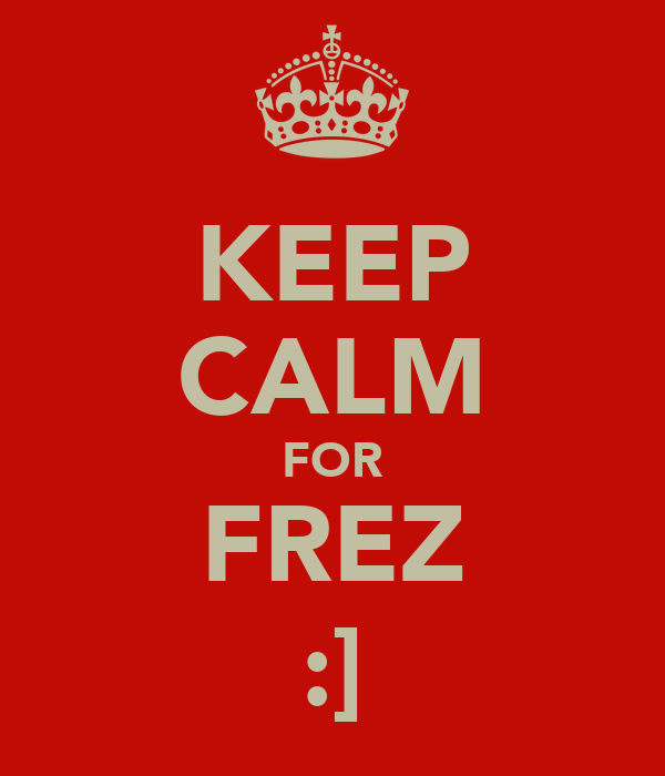 KEEP CALM FOR FREZ :]
