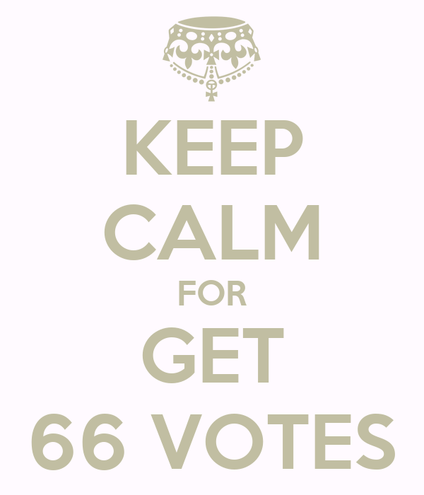 KEEP CALM FOR GET 66 VOTES