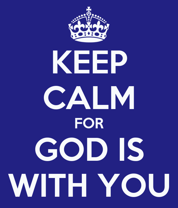 KEEP CALM FOR GOD IS WITH YOU