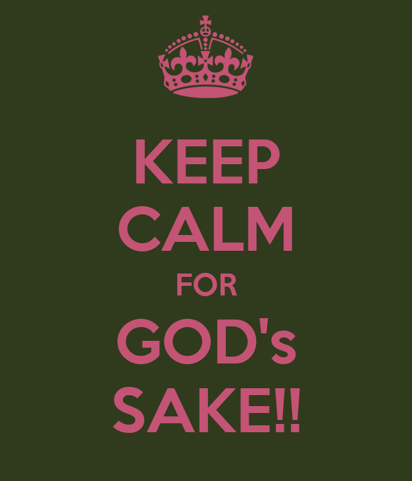 KEEP CALM FOR GOD's SAKE!!