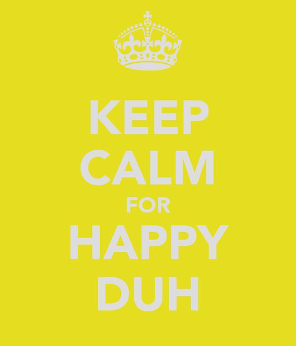 KEEP CALM FOR HAPPY DUH