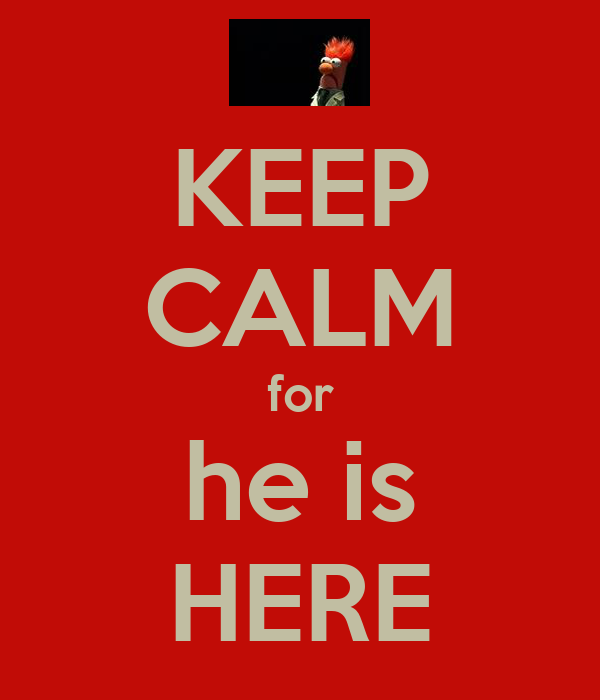 KEEP CALM for he is HERE