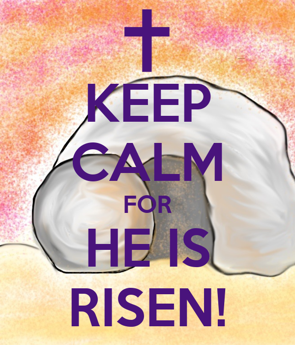 KEEP CALM FOR HE IS RISEN!