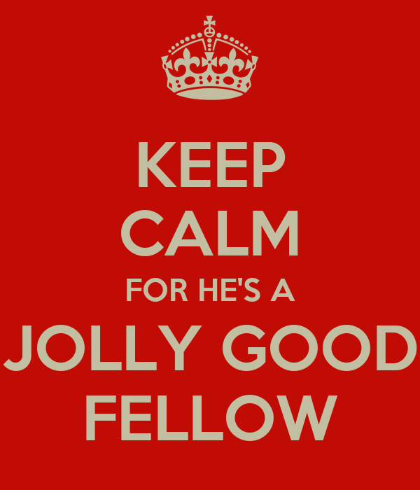 KEEP CALM FOR HE'S A JOLLY GOOD FELLOW