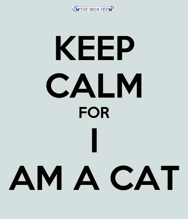 KEEP CALM FOR I AM A CAT