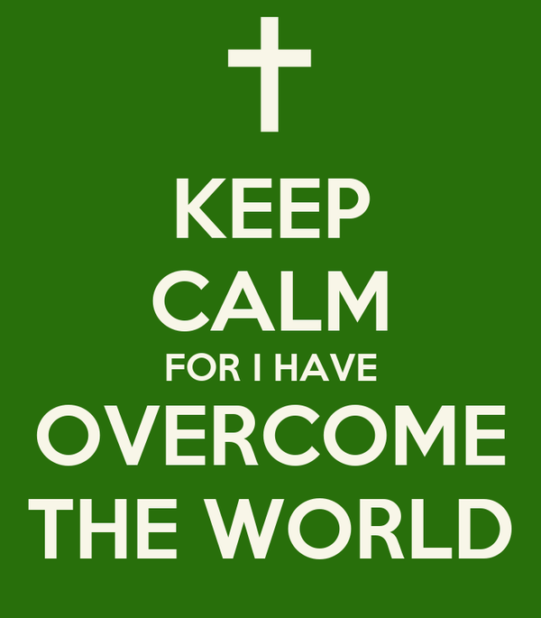 KEEP CALM FOR I HAVE OVERCOME THE WORLD