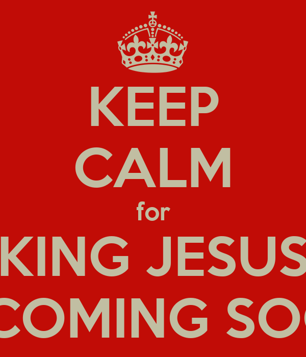 KEEP CALM for KING JESUS IS COMING SOON
