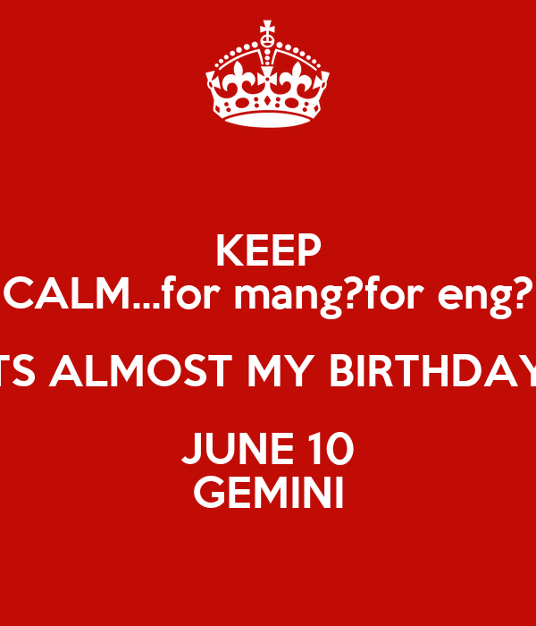 KEEP CALM...for mang?for eng? ITS ALMOST MY BIRTHDAY  JUNE 10 GEMINI