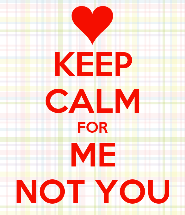 KEEP CALM FOR ME NOT YOU