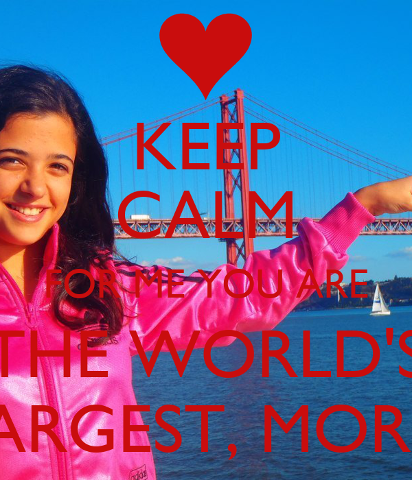 KEEP CALM FOR ME YOU ARE THE WORLD'S LARGEST, MOR!!!