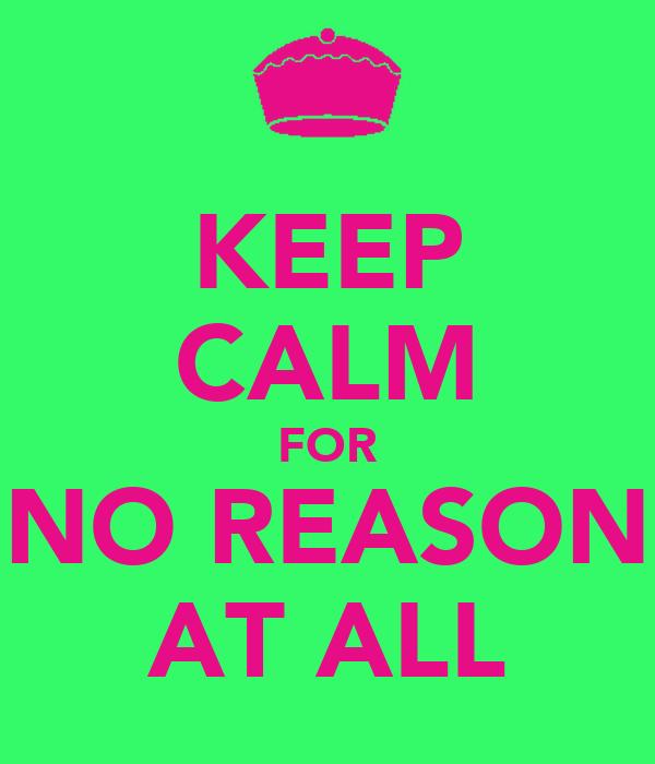 KEEP CALM FOR NO REASON AT ALL