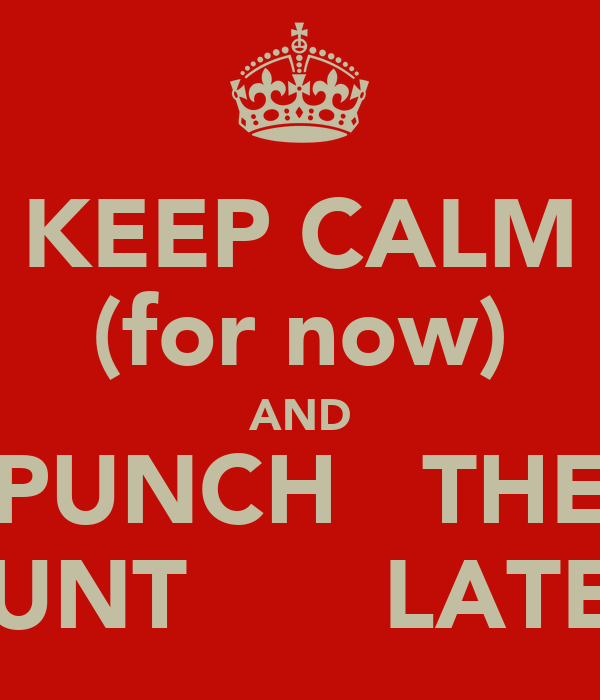 KEEP CALM (for now) AND PUNCH   THE CUNT       LATER