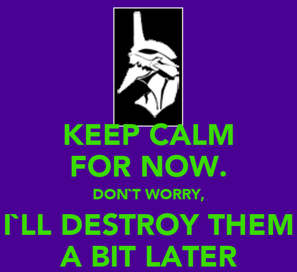 KEEP CALM FOR NOW. DON`T WORRY, I`LL DESTROY THEM A BIT LATER