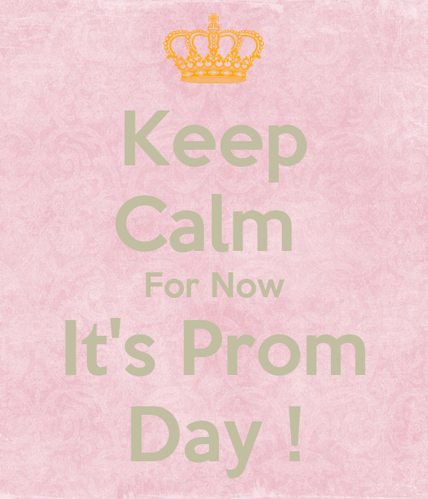Keep Calm  For Now It's Prom Day !