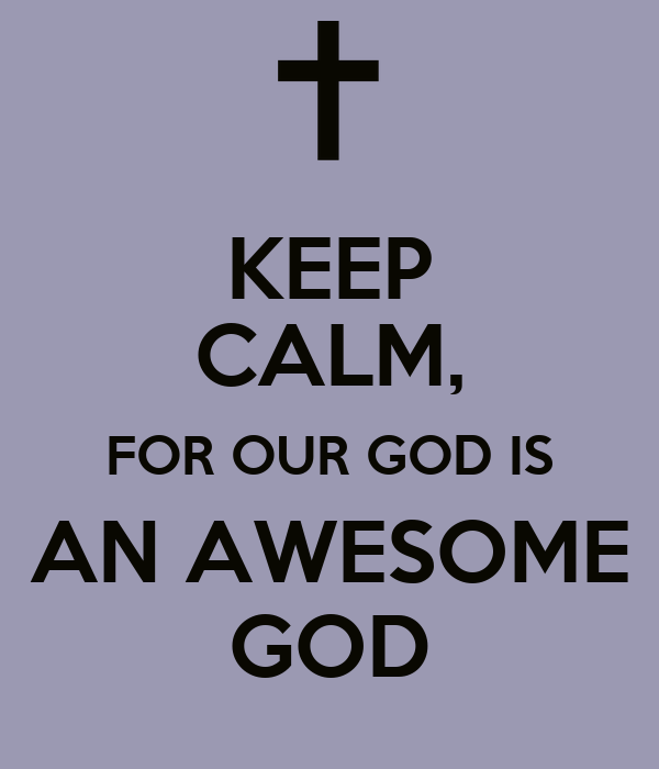 KEEP CALM, FOR OUR GOD IS AN AWESOME GOD
