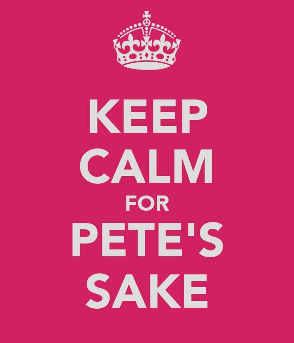 KEEP CALM FOR PETE'S SAKE
