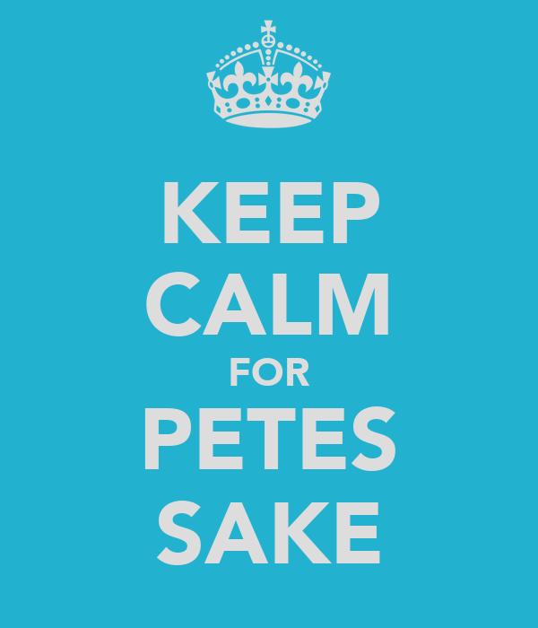 KEEP CALM FOR PETES SAKE