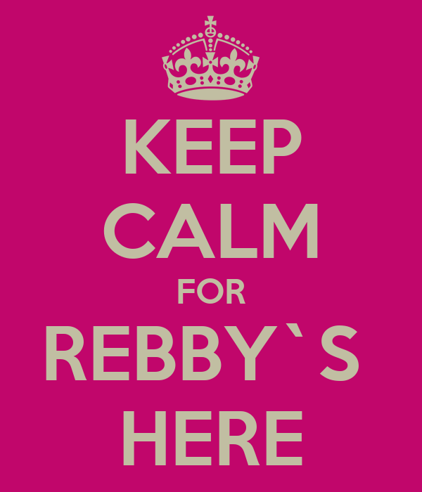 KEEP CALM FOR REBBY`S  HERE