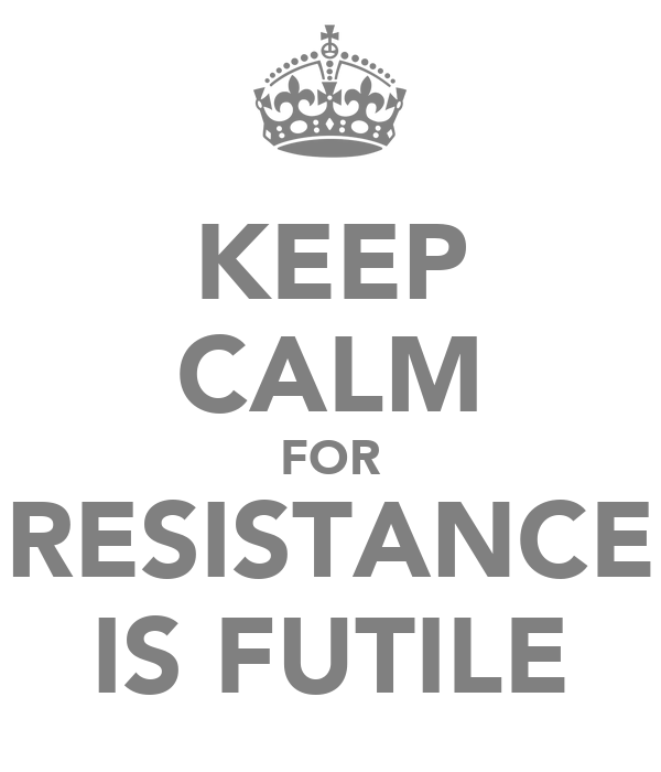 KEEP CALM FOR RESISTANCE IS FUTILE