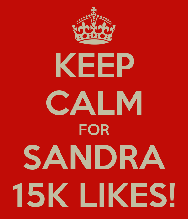 KEEP CALM FOR SANDRA 15K LIKES!