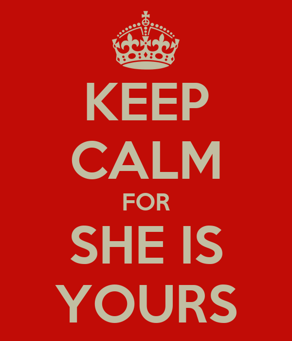 KEEP CALM FOR SHE IS YOURS