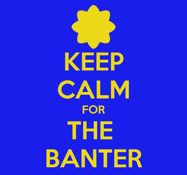 KEEP CALM FOR THE  BANTER
