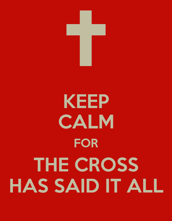 KEEP CALM FOR THE CROSS HAS SAID IT ALL