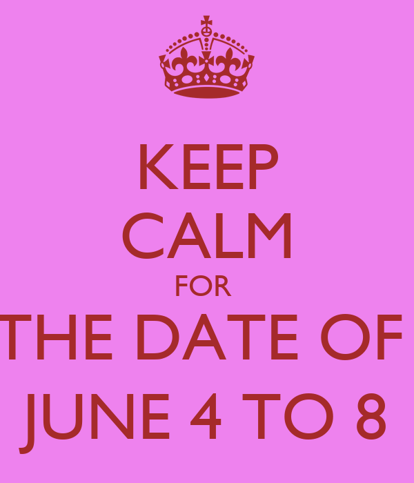 KEEP CALM FOR  THE DATE OF  JUNE 4 TO 8