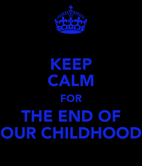 KEEP CALM FOR THE END OF OUR CHILDHOOD