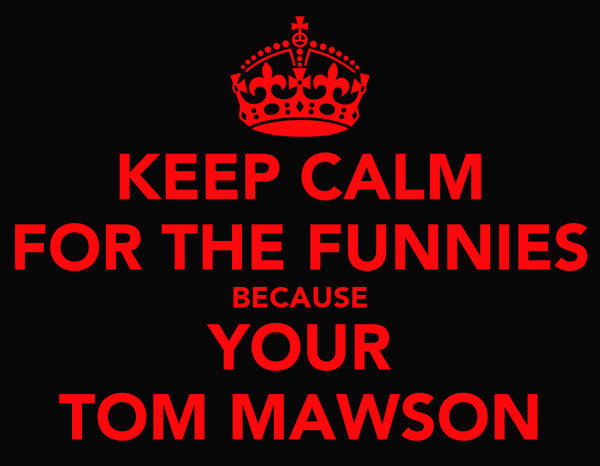 KEEP CALM FOR THE FUNNIES BECAUSE YOUR TOM MAWSON