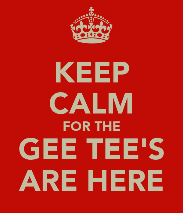 KEEP CALM FOR THE GEE TEE'S ARE HERE