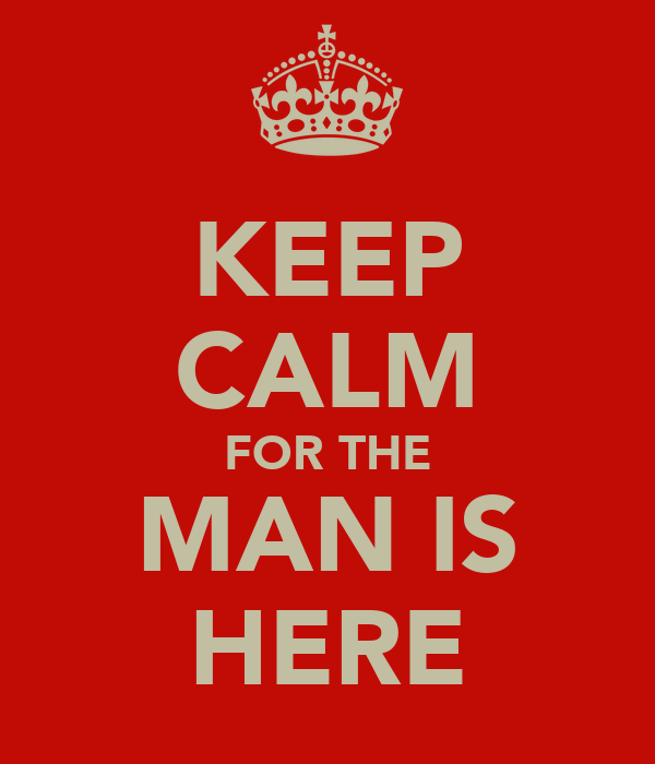 KEEP CALM FOR THE MAN IS HERE