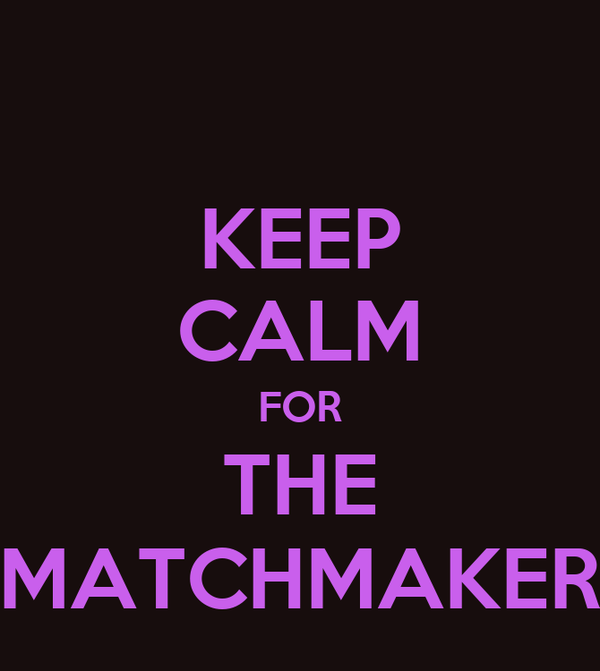 KEEP CALM FOR THE MATCHMAKER