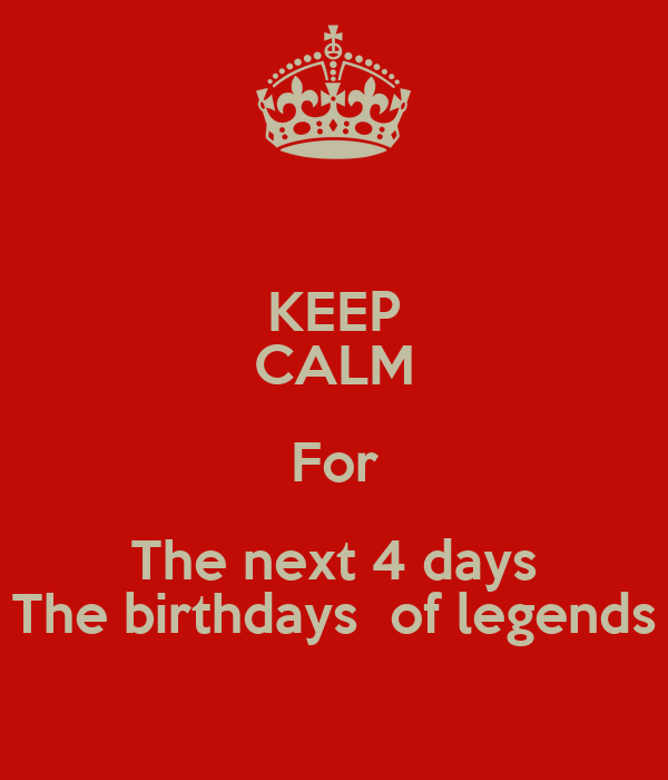 KEEP CALM For The next 4 days The birthdays  of legends