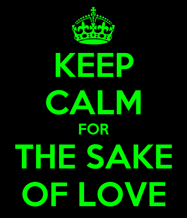 KEEP CALM FOR THE SAKE OF LOVE