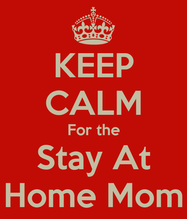 KEEP CALM For the Stay At Home Mom