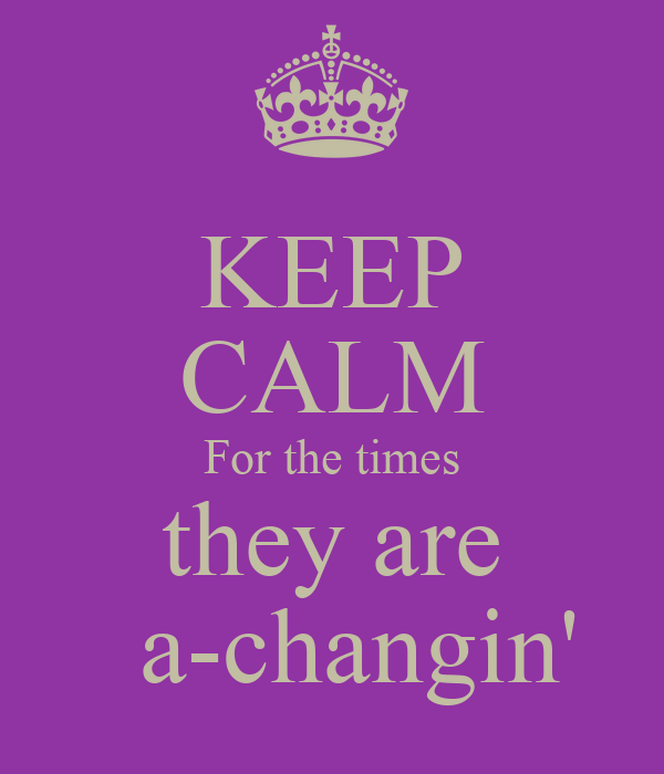 KEEP CALM For the times they are   a-changin'