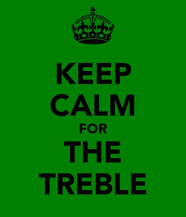 KEEP CALM FOR THE TREBLE