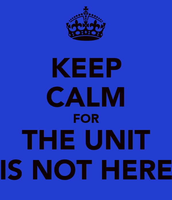 KEEP CALM FOR THE UNIT IS NOT HERE