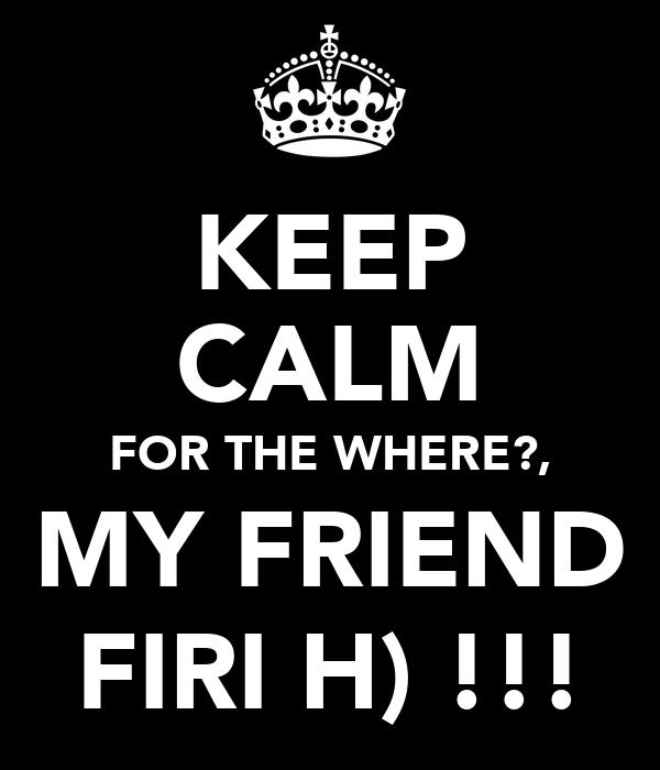 KEEP CALM FOR THE WHERE?, MY FRIEND FIRI H) !!!