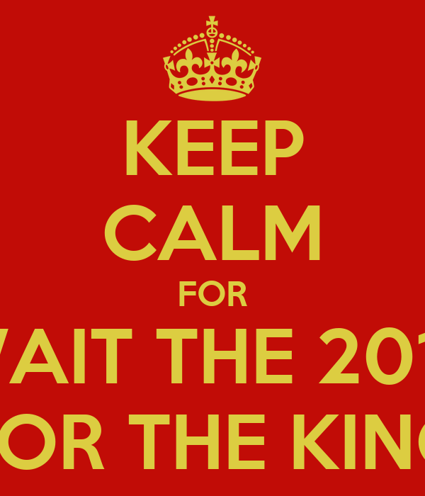 KEEP CALM FOR WAIT THE 2014 FOR THE KING