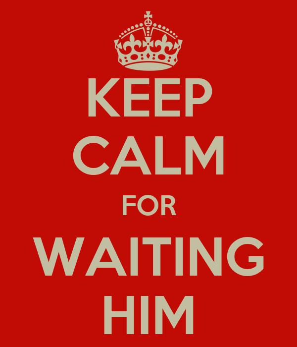 KEEP CALM FOR WAITING HIM