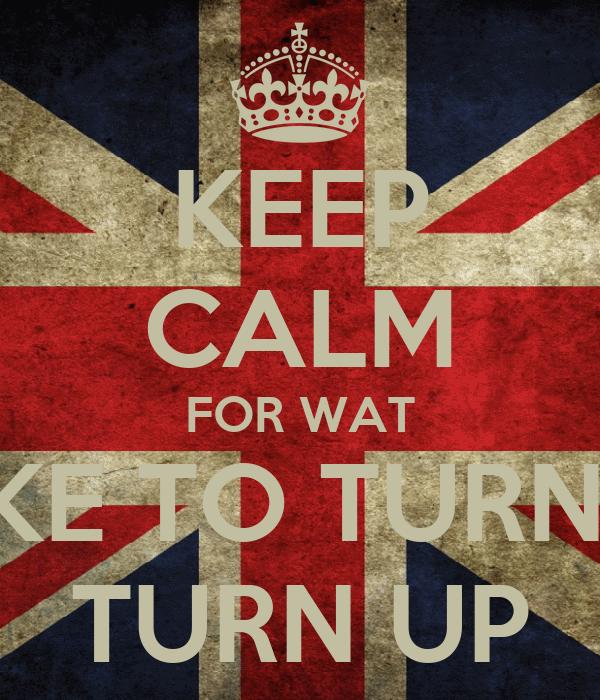 KEEP CALM FOR WAT I LIKE TO TURN UP TURN UP