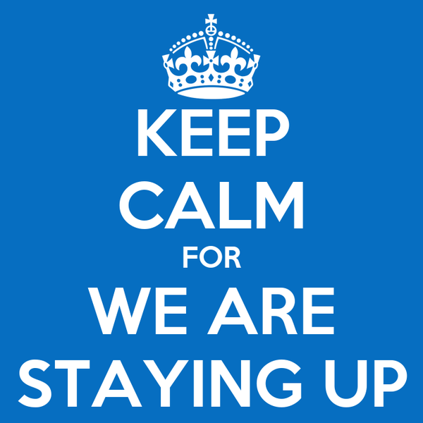 KEEP CALM FOR WE ARE STAYING UP